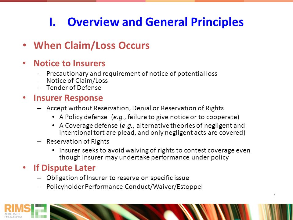 7 When Claim/Loss Occurs Notice to Insurers -Precautionary and requirement of notice of potential loss -Notice of Claim/Loss -Tender of Defense Insurer Response – Accept without Reservation, Denial or Reservation of Rights A Policy defense (e.g., failure to give notice or to cooperate) A Coverage defense (e.g., alternative theories of negligent and intentional tort are plead, and only negligent acts are covered) – Reservation of Rights Insurer seeks to avoid waiving of rights to contest coverage even though insurer may undertake performance under policy If Dispute Later – Obligation of Insurer to reserve on specific issue – Policyholder Performance Conduct/Waiver/Estoppel I.Overview and General Principles 7