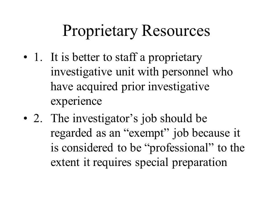 Proprietary Resources 1.It is better to staff a proprietary investigative unit with personnel who have acquired prior investigative experience 2.The investigator's job should be regarded as an exempt job because it is considered to be professional to the extent it requires special preparation