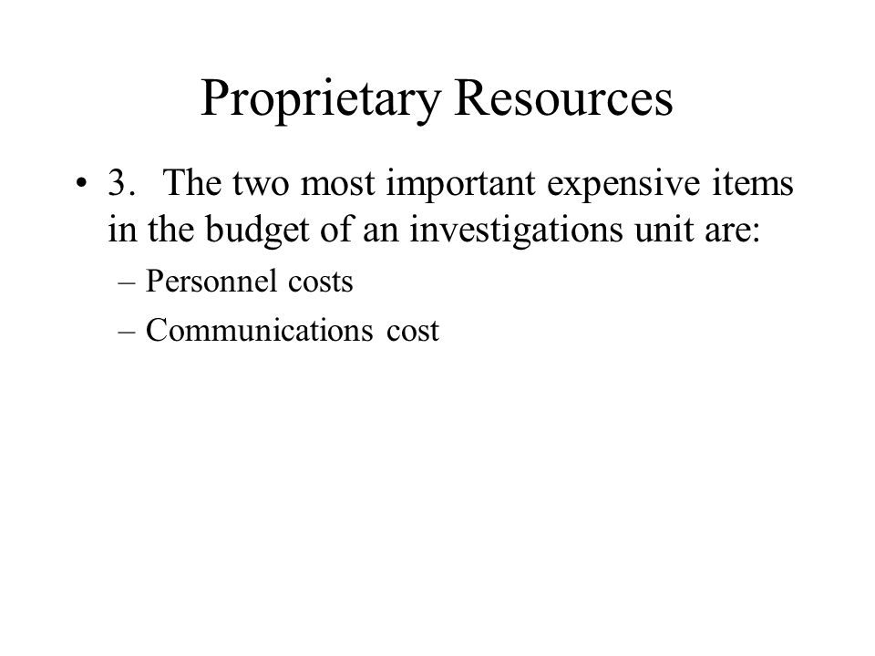Proprietary Resources 3.The two most important expensive items in the budget of an investigations unit are: –Personnel costs –Communications cost