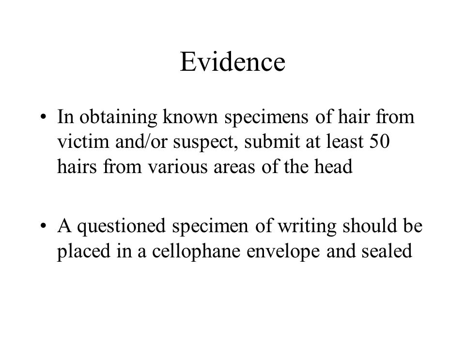 Evidence In obtaining known specimens of hair from victim and/or suspect, submit at least 50 hairs from various areas of the head A questioned specimen of writing should be placed in a cellophane envelope and sealed