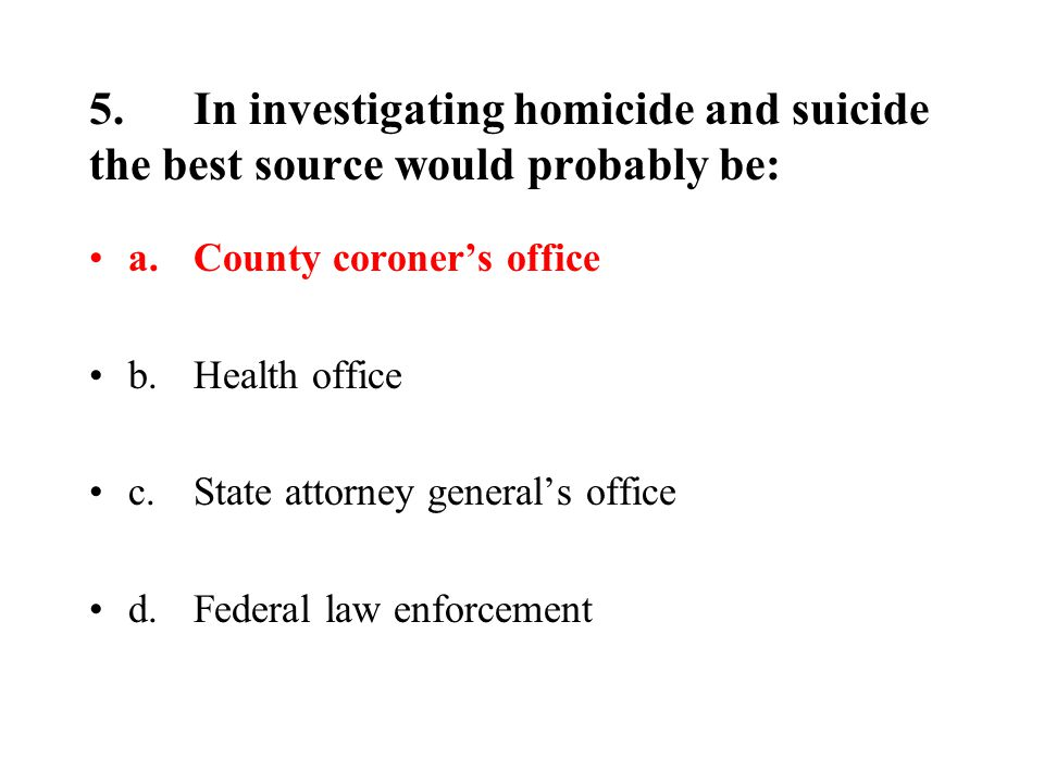 5.In investigating homicide and suicide the best source would probably be: a.County coroner's office b.Health office c.State attorney general's office d.Federal law enforcement