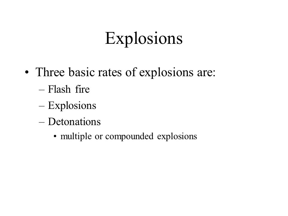 Explosions Three basic rates of explosions are: –Flash fire –Explosions –Detonations multiple or compounded explosions