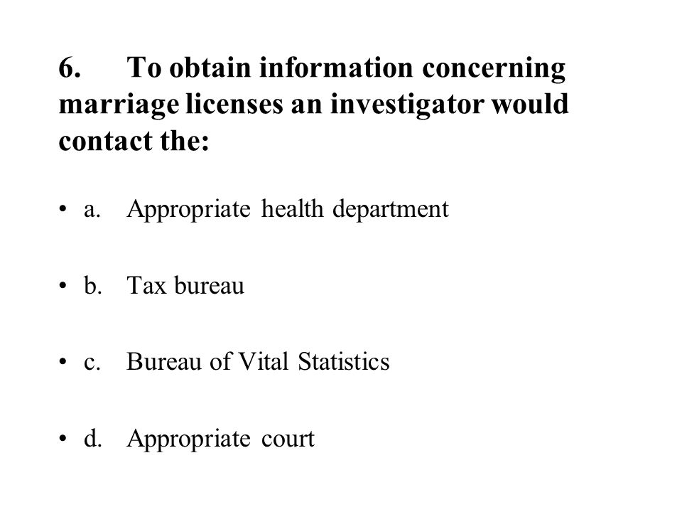 6.To obtain information concerning marriage licenses an investigator would contact the: a.Appropriate health department b.Tax bureau c.Bureau of Vital Statistics d.Appropriate court
