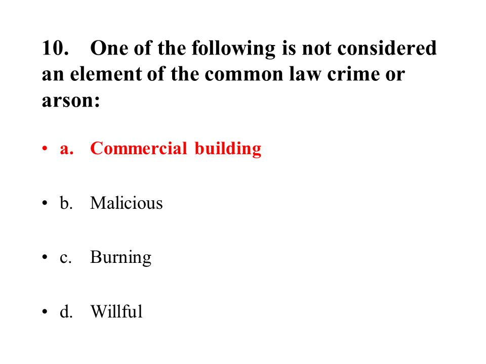 10.One of the following is not considered an element of the common law crime or arson: a.Commercial building b.Malicious c.Burning d.Willful