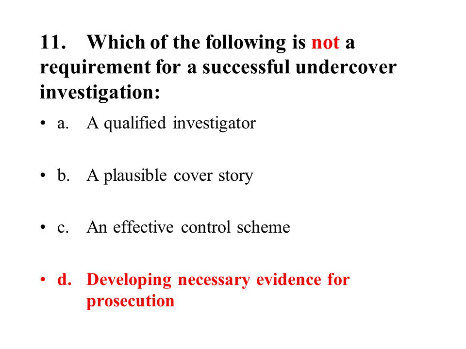 11.Which of the following is not a requirement for a successful undercover investigation: a.A qualified investigator b.A plausible cover story c.An effective control scheme d.Developing necessary evidence for prosecution