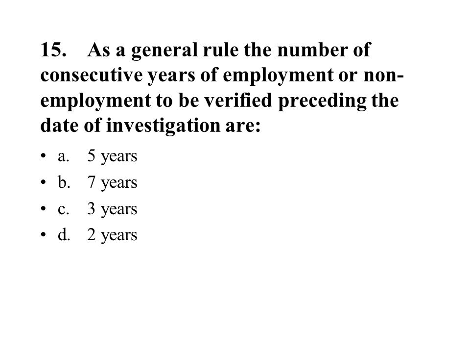 15.As a general rule the number of consecutive years of employment or non- employment to be verified preceding the date of investigation are: a.5 years b.7 years c.3 years d.2 years