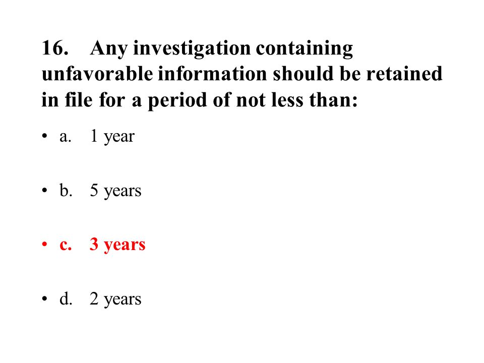 16.Any investigation containing unfavorable information should be retained in file for a period of not less than: a.1 year b.5 years c.3 years d.2 years