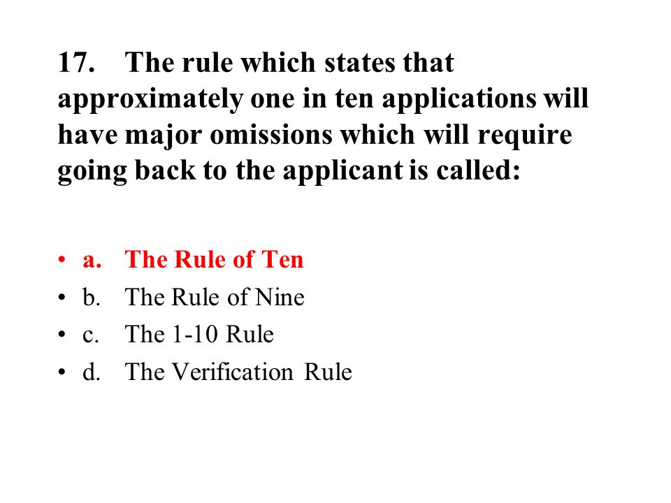 17.The rule which states that approximately one in ten applications will have major omissions which will require going back to the applicant is called: a.The Rule of Ten b.The Rule of Nine c.The 1-10 Rule d.The Verification Rule