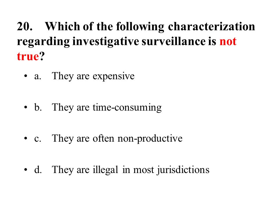 20.Which of the following characterization regarding investigative surveillance is not true.