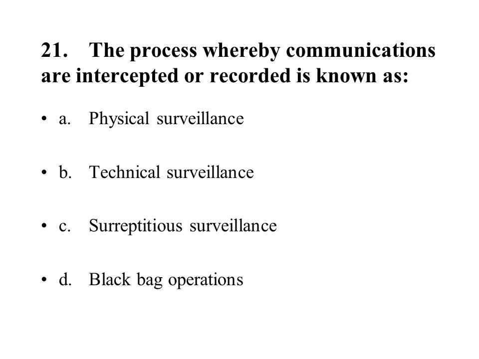 21.The process whereby communications are intercepted or recorded is known as: a.Physical surveillance b.Technical surveillance c.Surreptitious surveillance d.Black bag operations