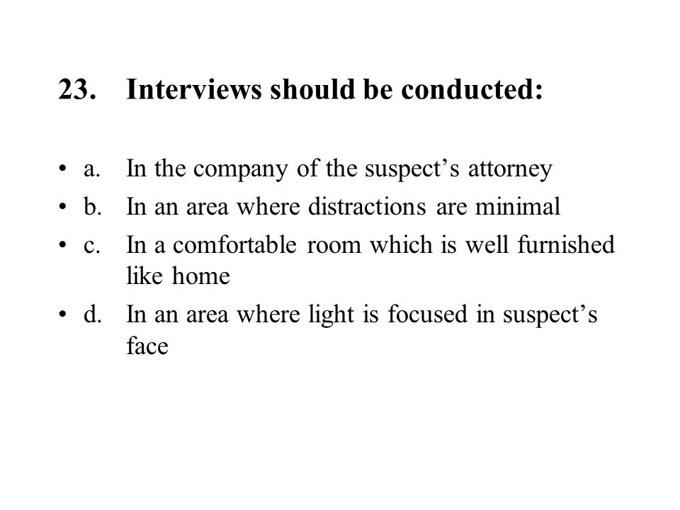 23.Interviews should be conducted: a.In the company of the suspect's attorney b.In an area where distractions are minimal c.In a comfortable room which is well furnished like home d.In an area where light is focused in suspect's face