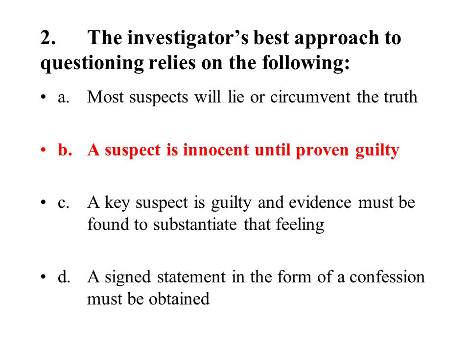 2.The investigator's best approach to questioning relies on the following: a.Most suspects will lie or circumvent the truth b.A suspect is innocent until proven guilty c.A key suspect is guilty and evidence must be found to substantiate that feeling d.A signed statement in the form of a confession must be obtained