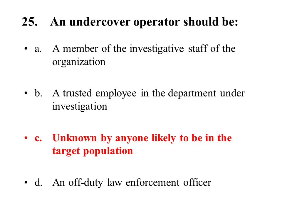 25.An undercover operator should be: a.A member of the investigative staff of the organization b.A trusted employee in the department under investigation c.Unknown by anyone likely to be in the target population d.An off-duty law enforcement officer