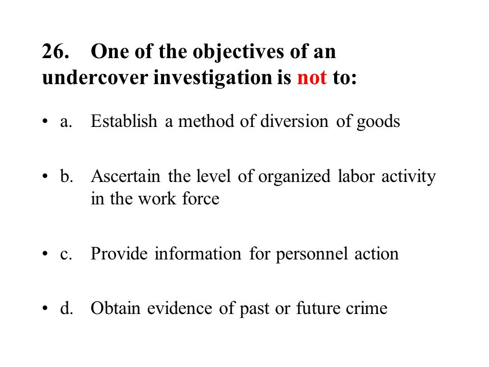 26.One of the objectives of an undercover investigation is not to: a.Establish a method of diversion of goods b.Ascertain the level of organized labor activity in the work force c.Provide information for personnel action d.Obtain evidence of past or future crime