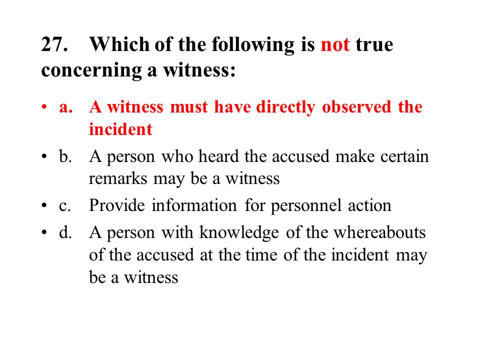 27.Which of the following is not true concerning a witness: a.A witness must have directly observed the incident b.A person who heard the accused make certain remarks may be a witness c.Provide information for personnel action d.A person with knowledge of the whereabouts of the accused at the time of the incident may be a witness