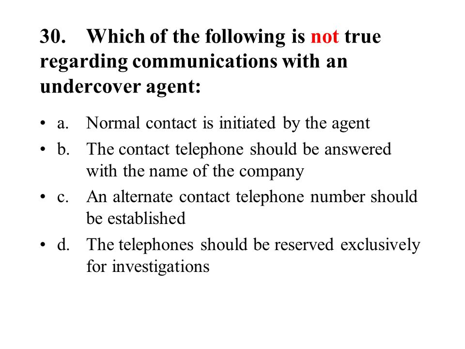 30.Which of the following is not true regarding communications with an undercover agent: a.Normal contact is initiated by the agent b.The contact telephone should be answered with the name of the company c.An alternate contact telephone number should be established d.The telephones should be reserved exclusively for investigations