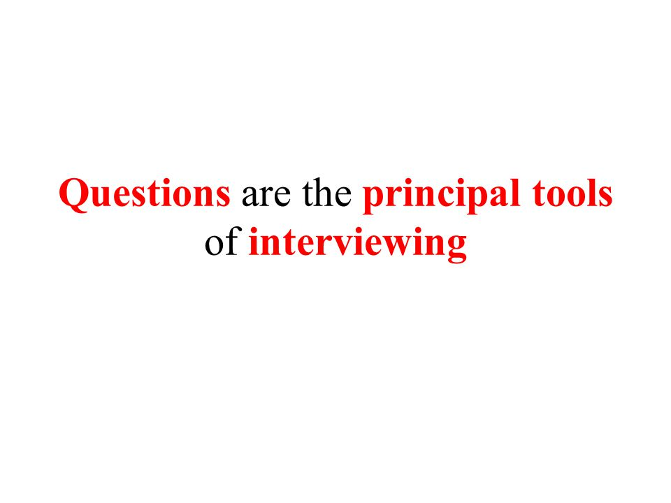 Questions are the principal tools of interviewing