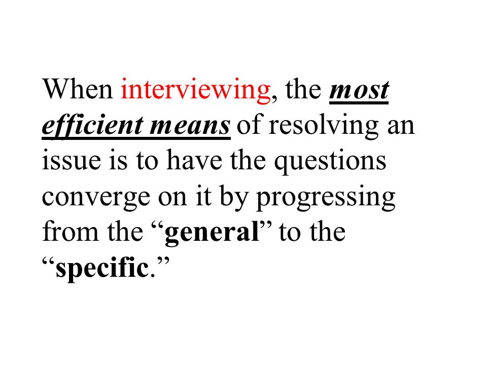When interviewing, the most efficient means of resolving an issue is to have the questions converge on it by progressing from the general to the specific.