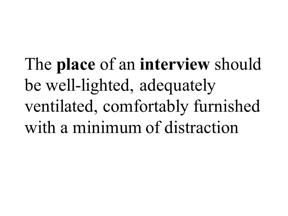 The place of an interview should be well-lighted, adequately ventilated, comfortably furnished with a minimum of distraction