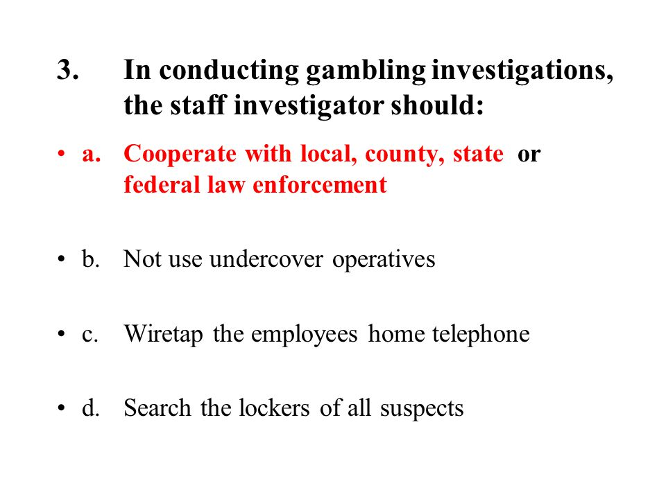 3.In conducting gambling investigations, the staff investigator should: a.Cooperate with local, county, state or federal law enforcement b.Not use undercover operatives c.Wiretap the employees home telephone d.Search the lockers of all suspects