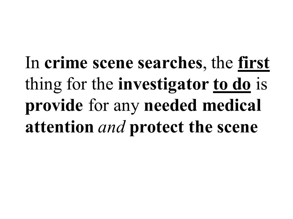 In crime scene searches, the first thing for the investigator to do is provide for any needed medical attention and protect the scene