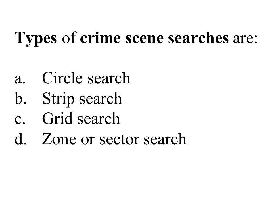 Types of crime scene searches are: a.Circle search b.Strip search c.Grid search d.Zone or sector search