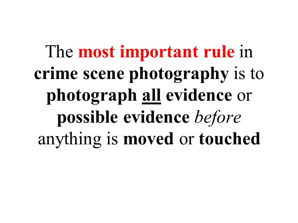 The most important rule in crime scene photography is to photograph all evidence or possible evidence before anything is moved or touched