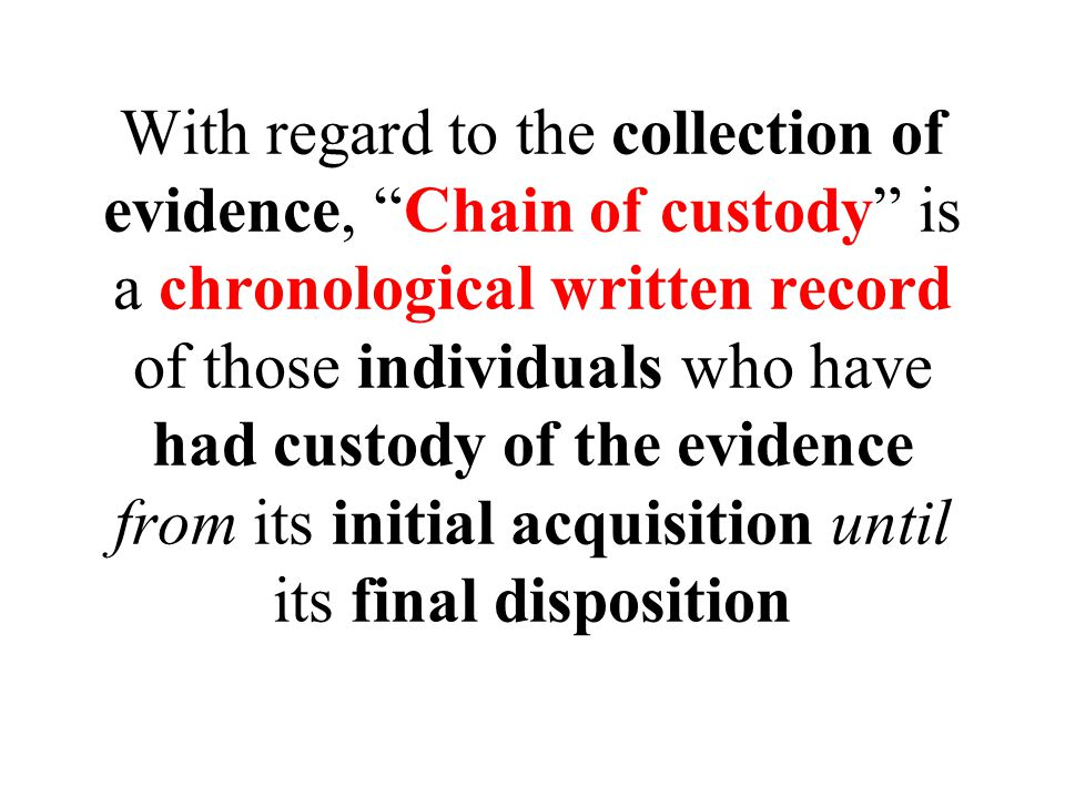 With regard to the collection of evidence, Chain of custody is a chronological written record of those individuals who have had custody of the evidence from its initial acquisition until its final disposition