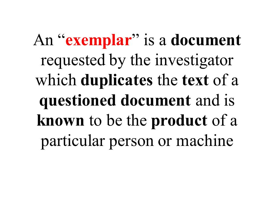 An exemplar is a document requested by the investigator which duplicates the text of a questioned document and is known to be the product of a particular person or machine