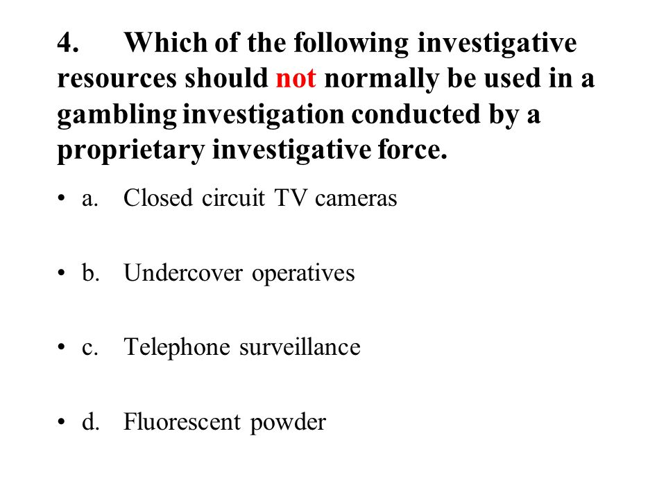 4.Which of the following investigative resources should not normally be used in a gambling investigation conducted by a proprietary investigative force.