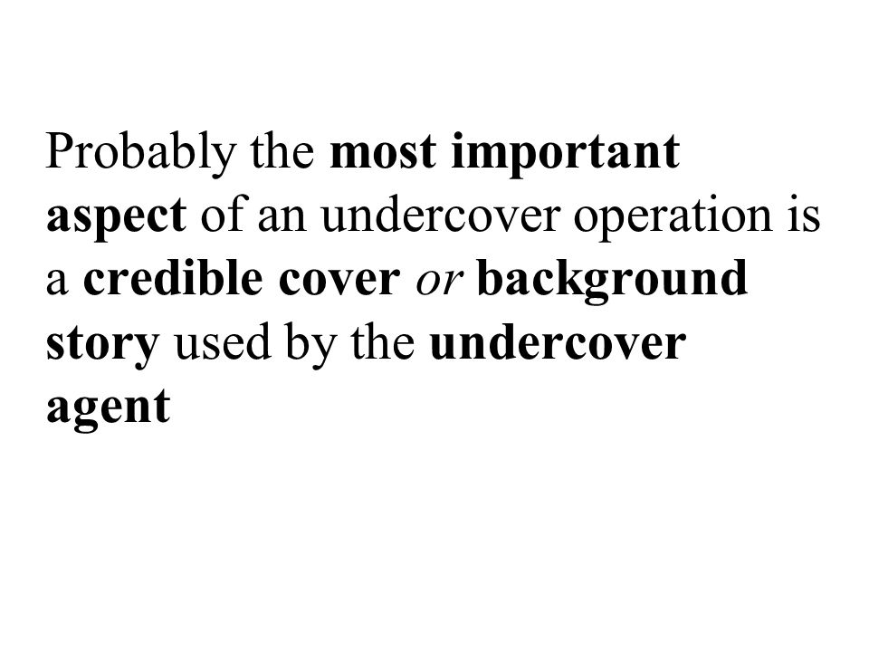 Probably the most important aspect of an undercover operation is a credible cover or background story used by the undercover agent