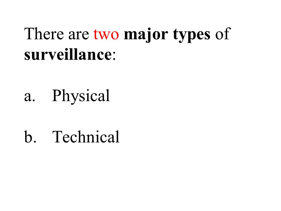 There are two major types of surveillance: a.Physical b.Technical