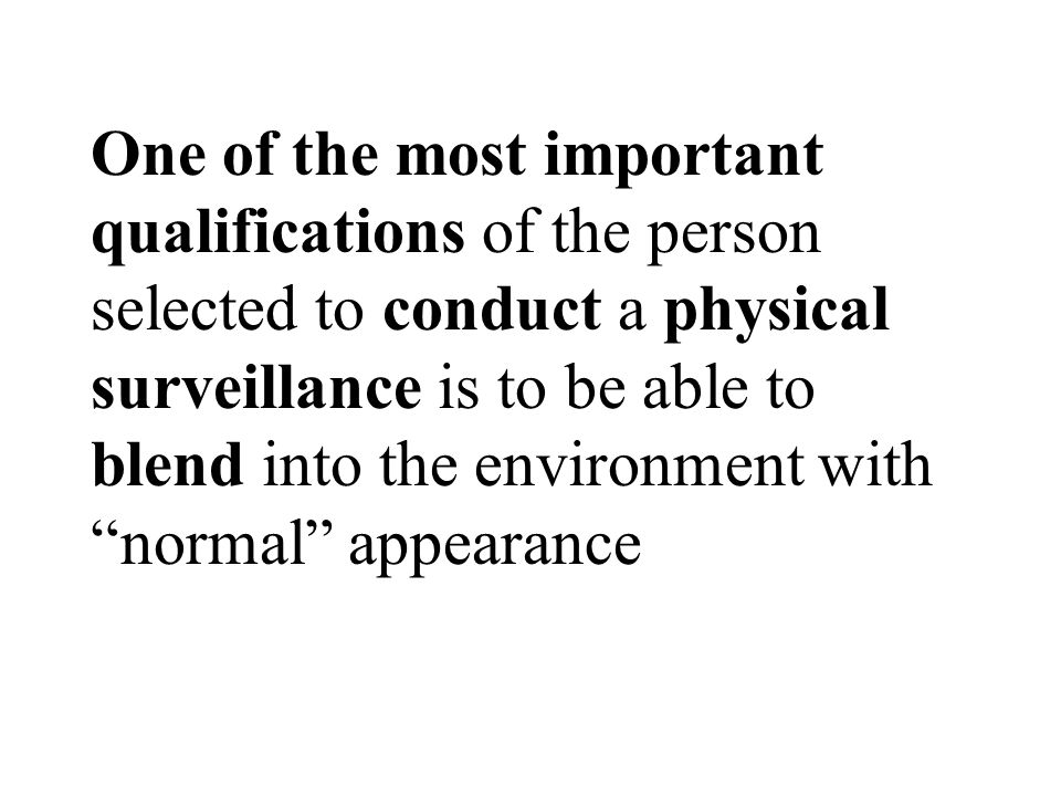 One of the most important qualifications of the person selected to conduct a physical surveillance is to be able to blend into the environment with normal appearance