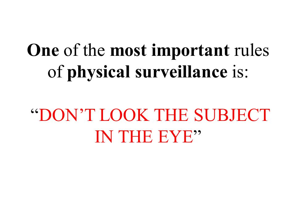 One of the most important rules of physical surveillance is: DON'T LOOK THE SUBJECT IN THE EYE