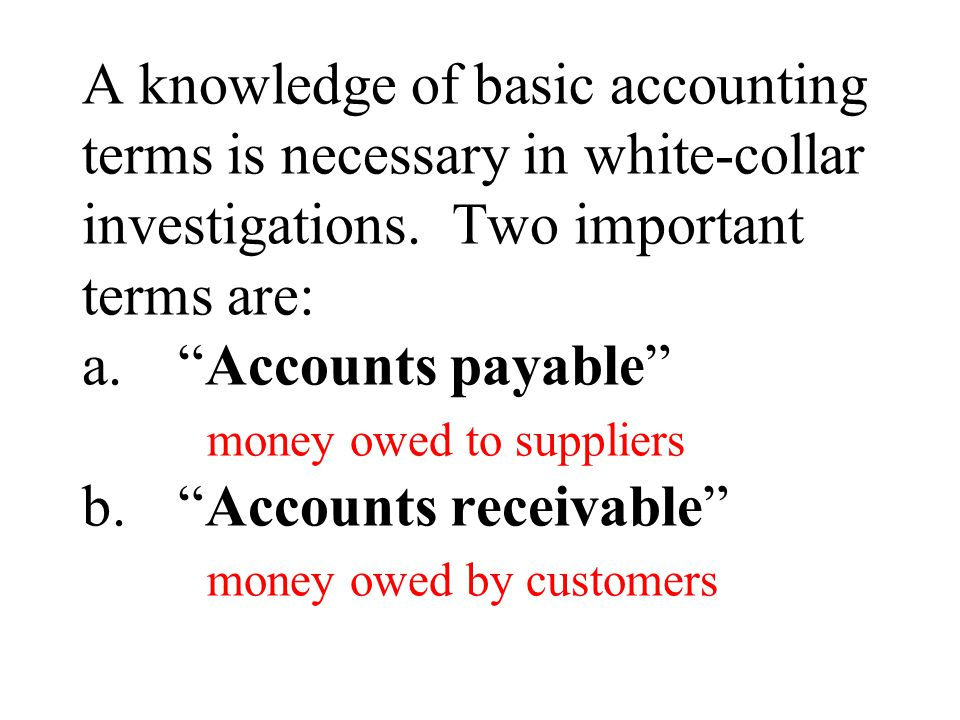 A knowledge of basic accounting terms is necessary in white-collar investigations.