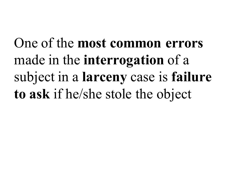 One of the most common errors made in the interrogation of a subject in a larceny case is failure to ask if he/she stole the object