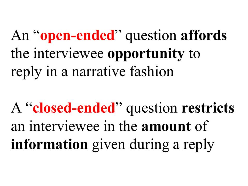 An open-ended question affords the interviewee opportunity to reply in a narrative fashion A closed-ended question restricts an interviewee in the amount of information given during a reply