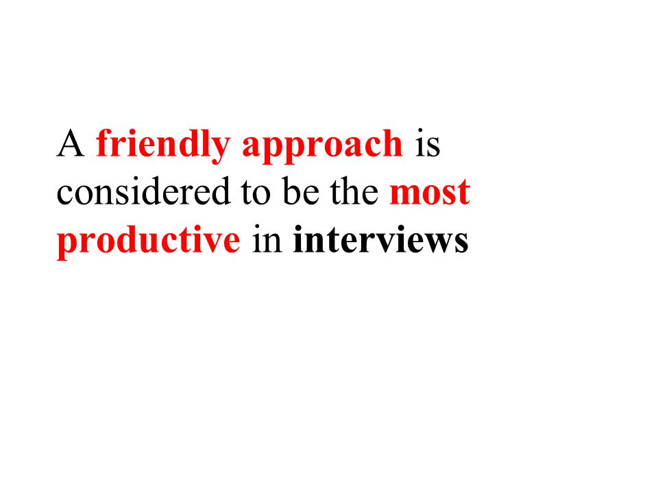 A friendly approach is considered to be the most productive in interviews