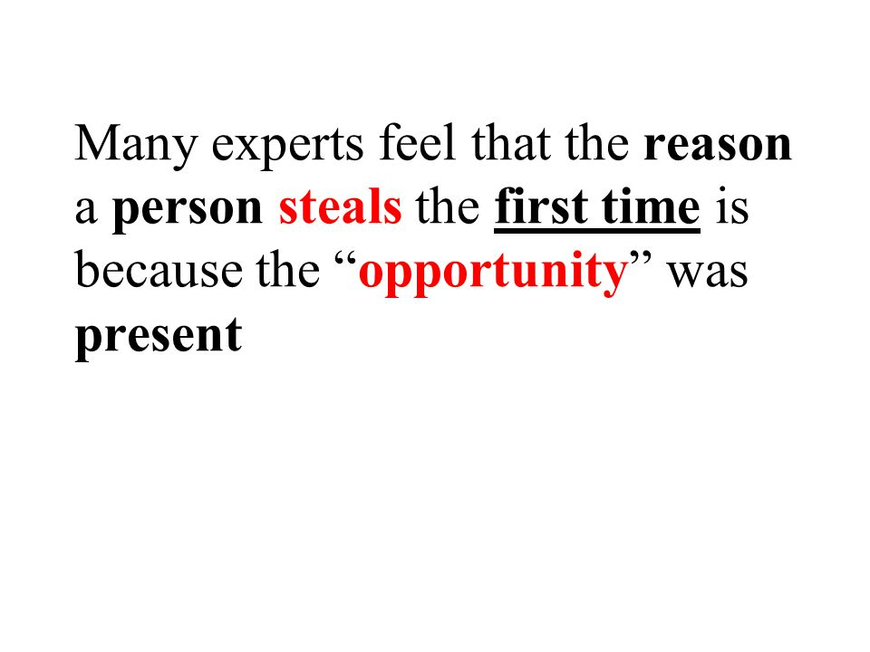Many experts feel that the reason a person steals the first time is because the opportunity was present