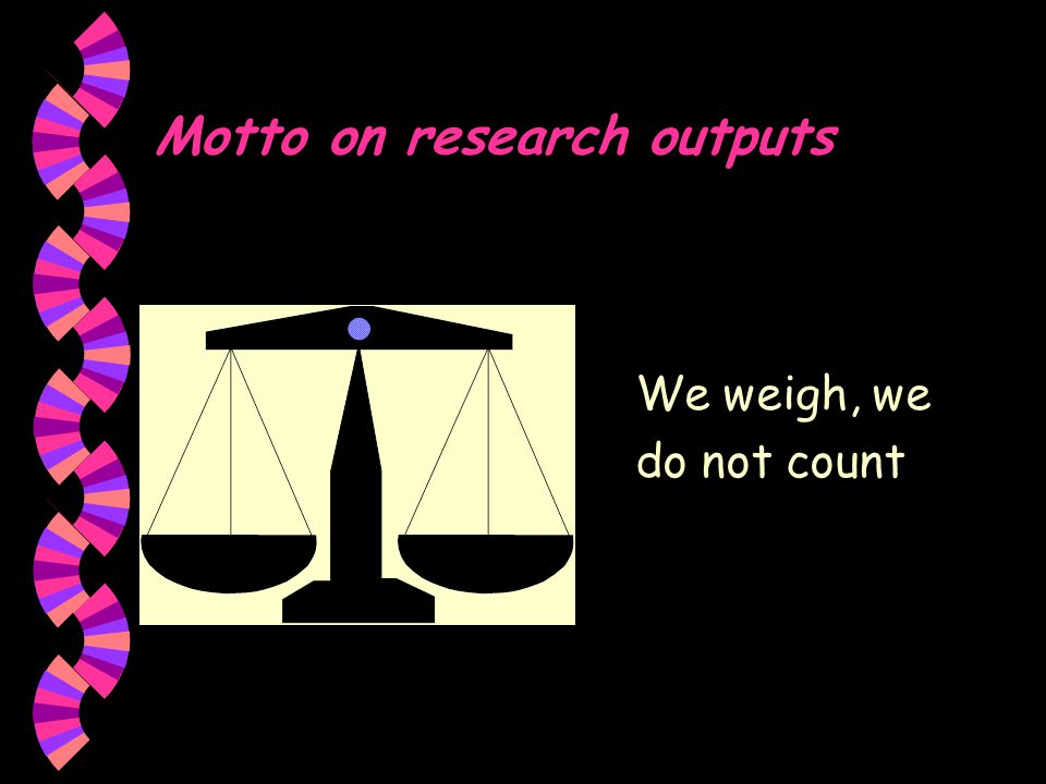 Motto on research outputs We weigh, we do not count