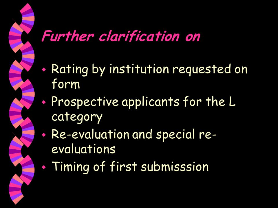 Further clarification on w Rating by institution requested on form w Prospective applicants for the L category w Re-evaluation and special re- evaluations w Timing of first submisssion