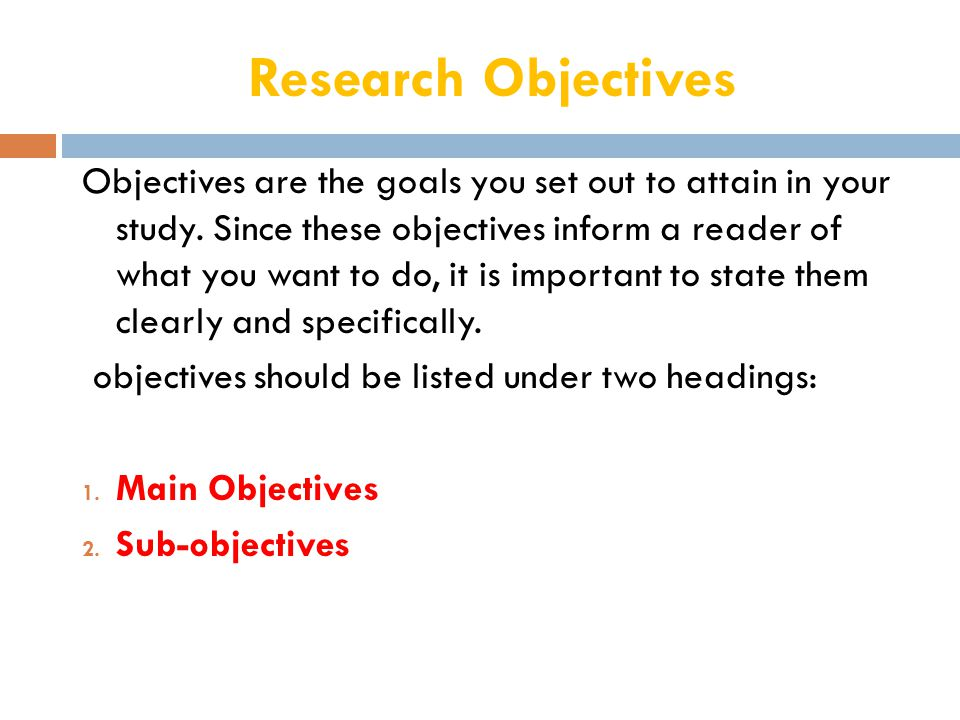 Research Objectives Objectives are the goals you set out to attain in your study.