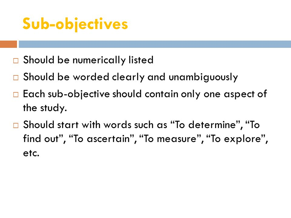 Sub-objectives  Should be numerically listed  Should be worded clearly and unambiguously  Each sub-objective should contain only one aspect of the study.
