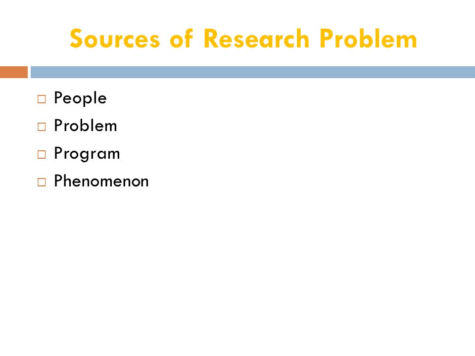 Aspects of a Research problem Aspect of a study AboutStudy of People Individuals, organization, groups, communities They provide you with the required information or you collect information from or about them Study population Problem Issues, situations, associations, needs, population, composition, profiles, etc.