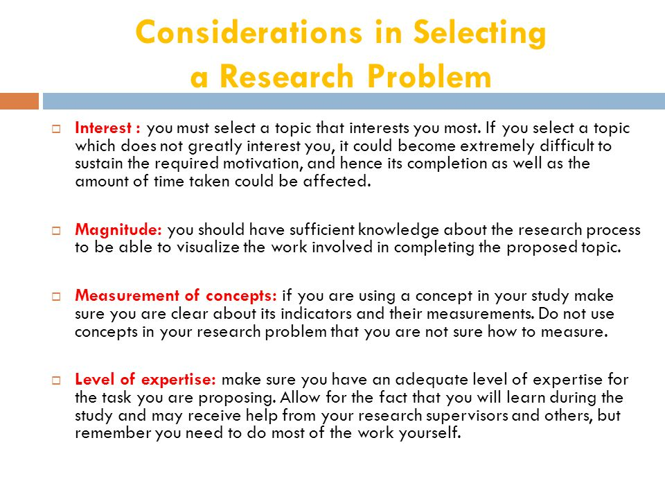 Considerations in Selecting a Research Problem  Interest : you must select a topic that interests you most.