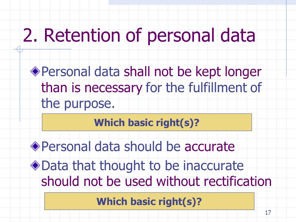 17 2. Retention of personal data Personal data should be accurate Data that thought to be inaccurate should not be used without rectification Personal