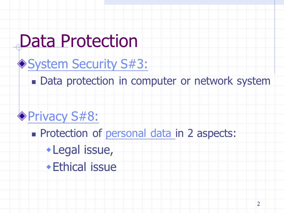 2 Data Protection System Security S#3: Data protection in computer or network system Privacy S#8: Protection of personal data in 2 aspects:personal data  Legal issue,  Ethical issue