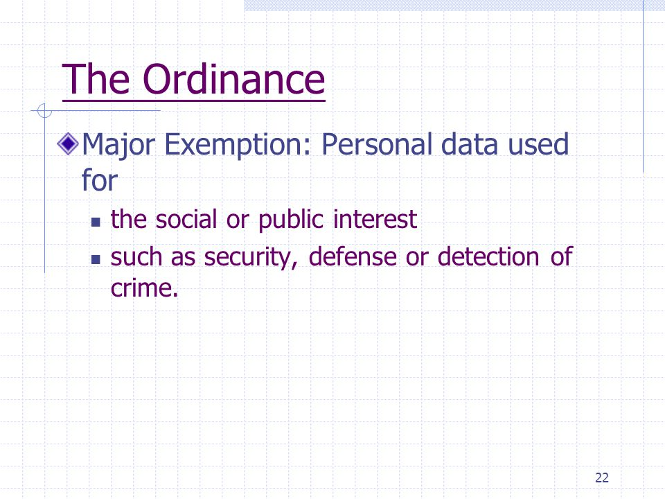 22 The Ordinance Major Exemption: Personal data used for the social or public interest such as security, defense or detection of crime.