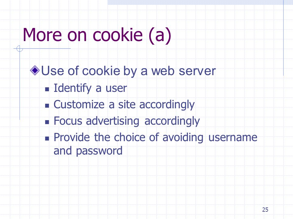 25 More on cookie (a) Use of cookie by a web server Identify a user Customize a site accordingly Focus advertising accordingly Provide the choice of avoiding username and password