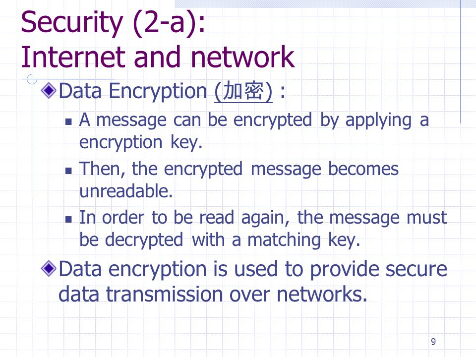 10 Security (2-a): Internet and network Many web browsers use data encryption (such as RSA public key encryption or 128-bit encryption p.12.23) Servers can use encryption techniques to secure its data transmission through: Digital certificate (used for online transactions): is a notice that guarantees a user or a web site is legitimate and hence secured.